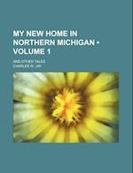 My New Home in Northern Michigan (Volume 1); And Other Tales af Charles W. Jay