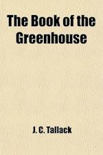 The Book of the Greenhouse; With a Special Chapter on the Little Town Greenhouse