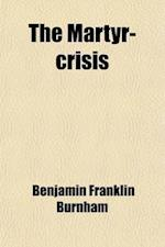 The Martyr-Crisis; A Poem af Benjamin Franklin Burnham