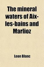 The Mineral Waters of AIX-Les-Bains and Marlioz; Practical Considerations on Their Action and Application af Lon Blanc, Leon Blanc