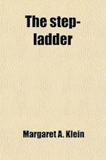 The Step-Ladder; A Collection of Prose and Poetry Designed for Use in Children's Classes in Elocution and for Supplementary Reading in Public and Priv af Margaret a. Klein