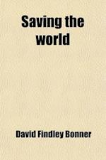 Saving the World; What It Involves and How It Is Being Accomplished af David Findley Bonner