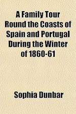 A Family Tour Round the Coasts of Spain and Portugal During the Winter of 1860-61 af Sophia Dunbar