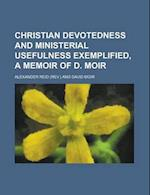 Christian Devotedness and Ministerial Usefulness Exemplified, a Memoir of D. Moir