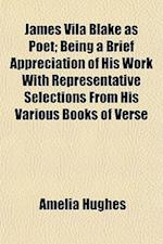 James Vila Blake as Poet; Being a Brief Appreciation of His Work with Representative Selections from His Various Books of Verse af Amelia Hughes
