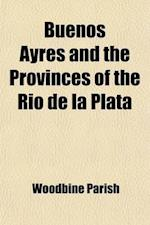 Buenos Ayres and the Provinces of the Rio de La Plata; Their Present State, Trade, and Debt with Some Account from Original Documents of the Progress af Woodbine Parish, Sir Woodbine Parish
