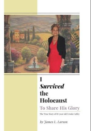 I Survived the Holocaust: To Share His Glory