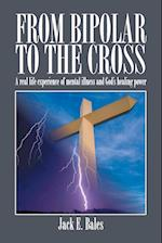 From Bipolar to the Cross - A Real Life Experience of Mental Illness and God's Healing Power.