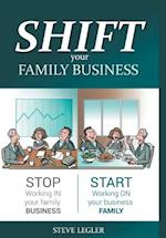 Shift Your Family Business - Stop Working in Your Family Business and Start Working on Your Business Family