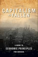Capitalism Is Fallen - A Guide to Economic Principles for Success