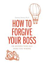 How to Forgive your Boss: Or Anyone Who Has Done You Wrong