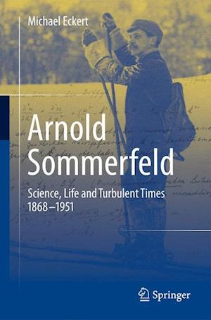 Arnold Sommerfeld : Science, Life and Turbulent Times 1868-1951