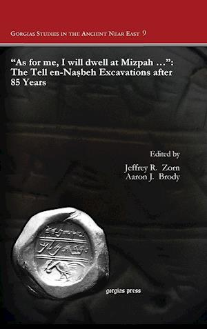 """""""As for me, I will dwell at Mizpah ..."""": The Tell en-Nasbeh Excavations after 85 Years"""