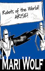 Robots of the World! Arise! by Mari Wolf, Science Fiction, Adventure, Fantasy