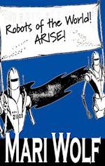 Robots of the World! Arise! af Mari Wolf