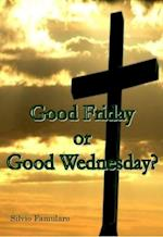 Good Friday, or Good Wednesday?