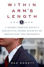 Within Arm's Length: A Secret Service Agent's Definitive Inside Account of Protecting the President af Dan Emmett