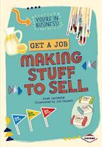 Get a Job Making Stuff to Sell (Youre in Business)