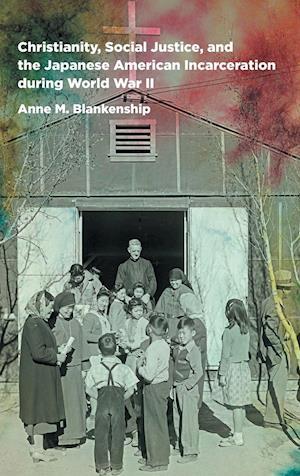 Bog, hardback Christianity, Social Justice, and the Japanese American Incarceration During World War II af Anne M. Blankenship