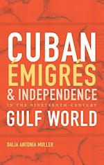 Cuban Émigrés and Independence in the Nineteenth-Century Gulf World (Envisioning Cuba)
