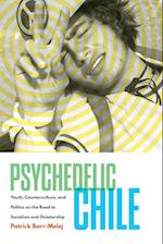Psychedelic Chile: Youth, Counterculture, and Politics on the Road to Socialism and Dictatorship