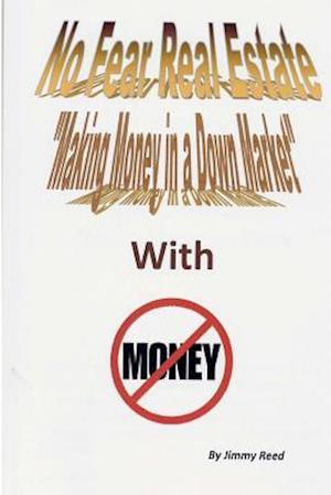 No Fear Real Estate - Making Money in a Down Market with No Money