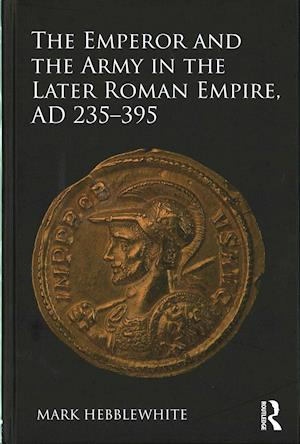 Bog, hardback The Emperor and the Army in the Later Roman Empire, AD 235 - 395 af Mark Hebblewhite