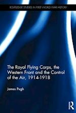 The Royal Flying Corps, the Western Front and the Control of the Air, 1914-1918 (Routledge Studies in First World War History)