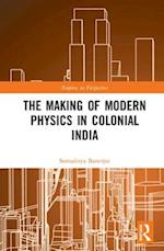 The Making of Modern Physics in Colonial India (Science, Technology and Culture, 1700-1945)