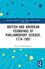 British and American Foundings of Parliamentary Science, 1774-1801 (International Relations and the European Atlantic World 1660 1830)