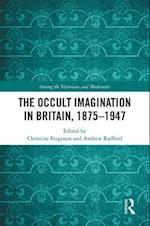 The Occult Imagination in Britain, 1875-1947 (Among the Victorians and Modernists)