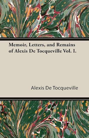 Memoir, Letters, and Remains of Alexis de Tocqueville Vol. I.
