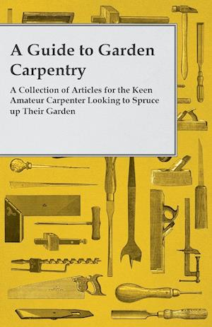 A Guide to Garden Carpentry - A Collection of Articles for the Keen Amateur Carpenter Looking to Spruce up Their Garden