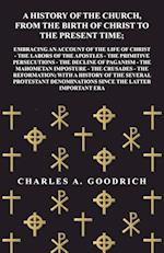 A History of the Church, from the Birth of Christ to the Present Time; Embracing an Account of the Life of Christ - The Labors of the Apostles - The P