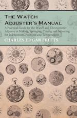 The Watch Adjuster's Manual - A Practical Guide for the Watch and Chronometer Adjuster in Making, Springing, Timing and Adjusting for Isochronism, Pos af Charles Edgar Fritts