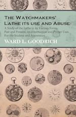 The Watchmakers' Lathe Its Use and Abuse - A Study of the Lathe in Its Various Forms, Past and Present, Its Construction and Proper Uses. for the Stud af Ward L. Goodrich