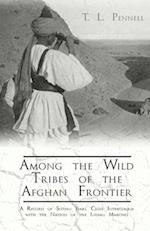 Among the Wild Tribes of the Afghan Frontier - A Record of Sixteen Years' Close Intercourse with the Natives of the Indian Marches