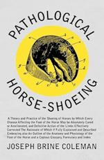 Pathological Horse-Shoeing - A Theory and Practice of the Shoeing of Horses by Which Every Disease Affecting the Foot of the Horse May Be Absolutely C