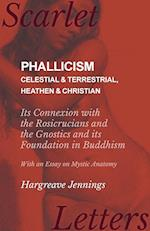 Phallicism - Celestial and Terrestrial, Heathen and Christian - Its Connexion with the Rosicrucians and the Gnostics and its Foundation in Buddhism -