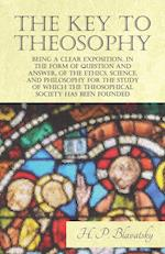 The Key to Theosophy - Being a Clear Exposition, in the Form of Question and Answer, of the Ethics, Science, and Philosophy for the Study of Which the