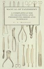 Manual of Taxidermy - A Complete Guide in Collecting and Preserving Birds and Mammals