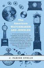American Watchmaker and Jeweler - A Full and Comprehensive Exposition of all the Latest and most Approved Secrets of the Trade Embracing Watch and Clock Cleaning and Repairing, Tempering in all its Grades, Making Tools, Compounding Metals, Soldering, Plating, Etc. With a Series of PLain Instructions for Beginners