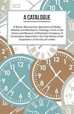 Catalogue of Books, Manuscripts, Specimens of Clocks, Watches and Watchwork, Paintings, Prints in the Library and Museum of Worshipful Company of Clockmakers Deposited in the Free Library of the Corporation of the City of London