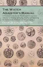 Watch Adjuster's Manual - A Practical Guide for the Watch and Chronometer Adjuster in Making, Springing, Timing and Adjusting for Isochronism, Positions and Temperatures
