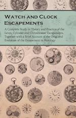 Watch and Clock Escapements - A Complete Study in Theory and Practice of the Lever, Cylinder and Chronometer Escapements, Together with a Brief Account of the Origi and Evolution of the Escapement in Horology