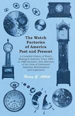 Watch Factories of America Past and Present - A Complete History of Watch Making in America, From 1809 to 1888 Inclusive, with Sketches of the Lives of Celebrated American Watchmakers and Organizers