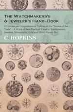 Watchmakers's and jeweler's Hand-Book - A Concise yet Comprehensive Treatise on the 'Secrets of the Trade' - A Work of Rare Practical Value to Watchmakers, Jewelers, Silversmiths, Gold and Silver-Platers, Etc