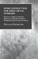 Home Instruction for Sheet Metal Workers - Based on a Series of Articles Originally Published in 'Metal Worker, Plumber and Steam Fitter'