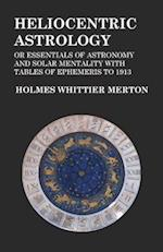 Heliocentric Astrology or Essentials of Astronomy and Solar Mentality with Tables of Ephemeris to 1913