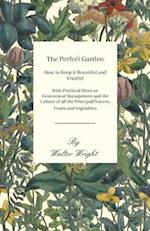 Perfect Garden - How to Keep it Beautiful and Fruitful - With Practical Hints on Economical Management and the Culture of all the Principal Flowers, Fruits and Vegetables